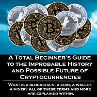 A Total Beginner's Guide to the Improbable History and Possible Future of Cryptocurrencies: What Is a Blockchain, a Coin…