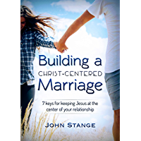 Building a Christ Centered Marriage: 7 Keys for Keeping Jesus at the Center of your Relationship (Spiritual Growth by John Stange Book 2) (English Edition)