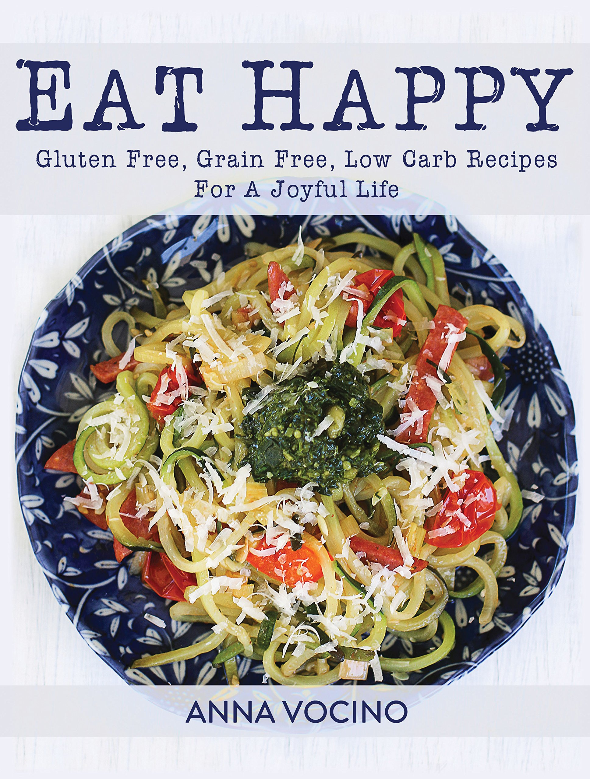 Eat Happy: Gluten Free, Grain Free, Low Carb Recipes Made from Real Foods For A Joyful Life by Telemachus Press, LLC