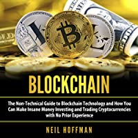 Blockchain: The Non-Technical Guide to Blockchain Technology and How You Can Make Insane Money Investing and Trading Cryptocurrencies with No Prior Experience