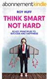 Think Smart Not Hard: 52 Key Principles To Success and Happiness (English Edition)
