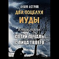 Два поцелуя Иуды: Книга первая. Сотри печаль с лица твоего (Russian Edition)