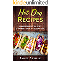 Hot Dog Recipes: Delicious Gourmet Hot Dog Recipes & Condiments For The Hot Dog Connoisseur!