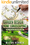 Garden Design & Home Landscaping: How To Plan and Create Your Ideal Garden