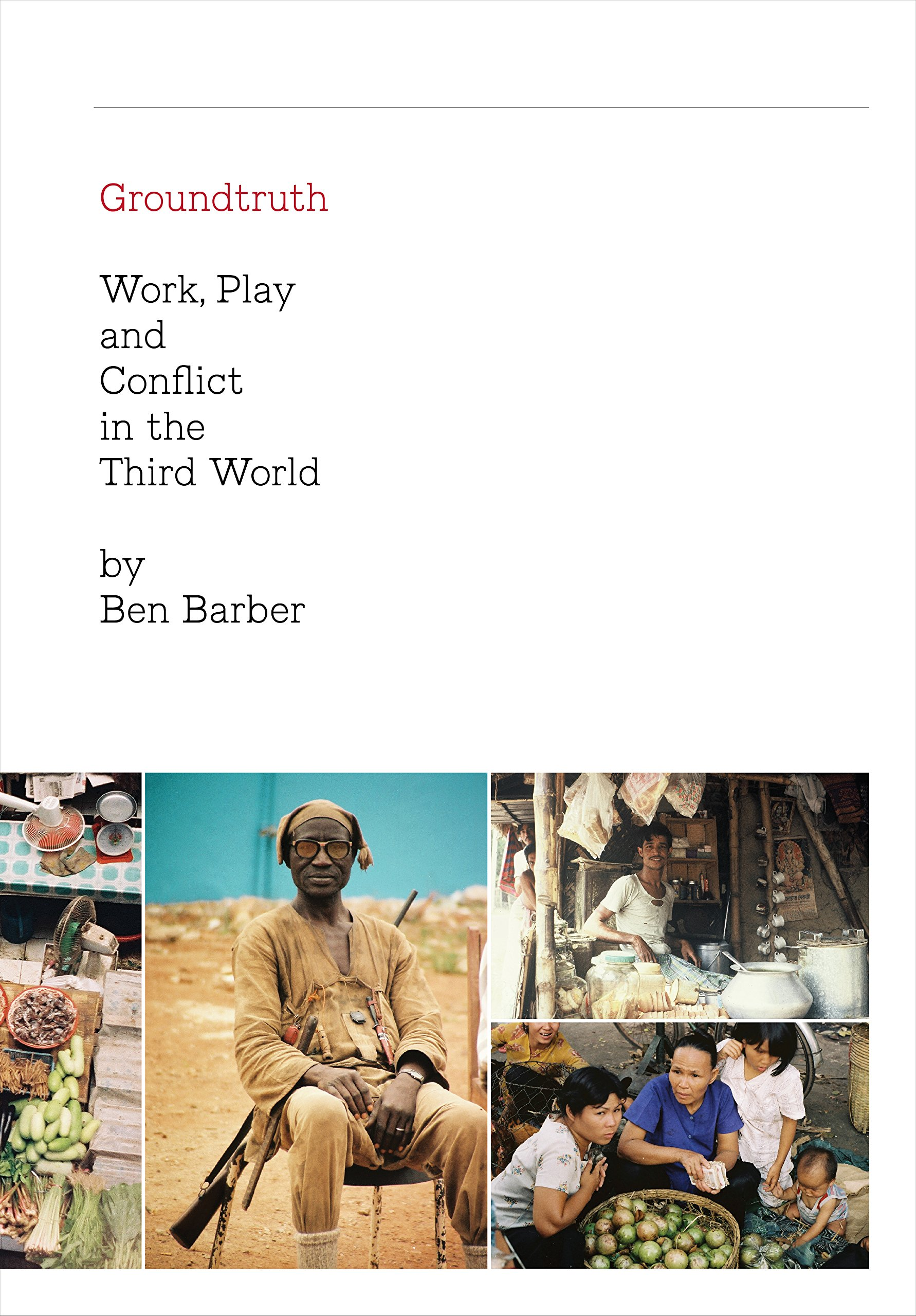 GROUNDTRUTH: Work, Play and Conflict in the Third World