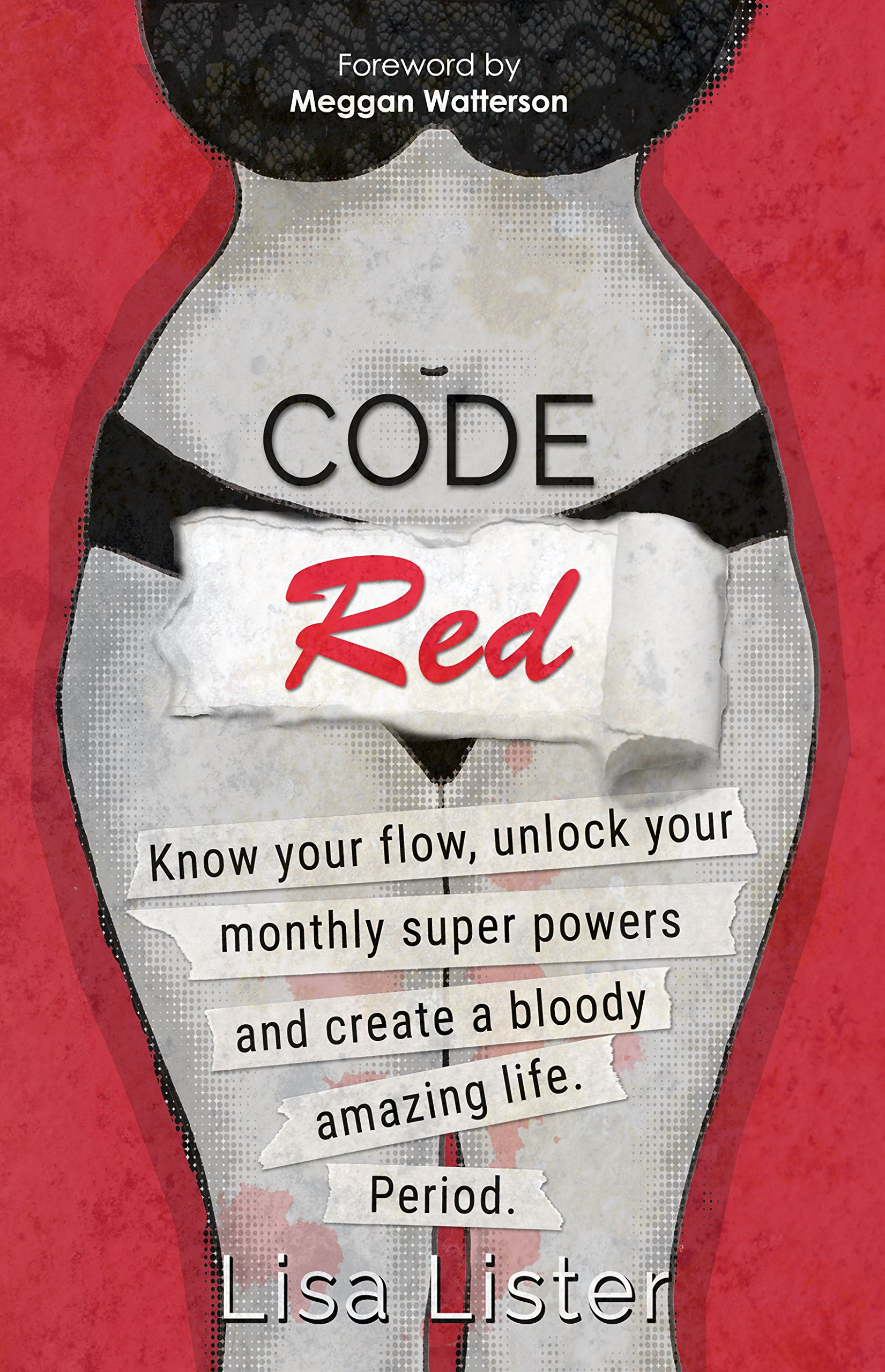 Code Red  Know Your Flow Unlock Your Monthly Super Powers And Create A Bloody Amazing Life. Period.  English Edition