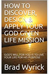 HOW TO DISCOVER, DESIGN & APPLY YOUR GOD GIVEN LIFE MISSION: GOD'S WILL FOR YOU IS TO LIVE YOUR LIFE FOR HIS PURPOSE Kindle Edition