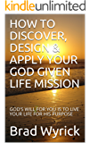 HOW TO DISCOVER, DESIGN & APPLY YOUR GOD GIVEN LIFE MISSION: GOD'S WILL FOR YOU IS TO LIVE YOUR LIFE FOR HIS PURPOSE