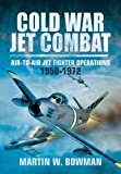 Cold War Jet Combat: Air-to-Air Jet Fighter Operations 1950 - 1982