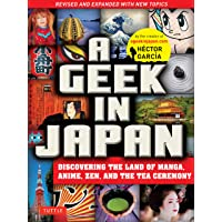 A Geek in Japan: Discovering the Land of Manga, Anime, Zen and the Tea Ceremony: Revised and Expanded