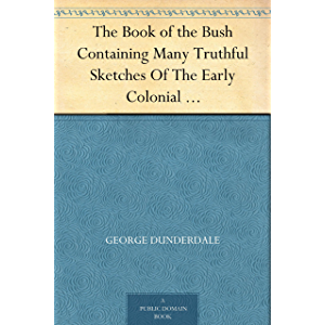 The Book of the Bush Containing Many Truthful Sketches Of The Early Colonial Life Of Squatters, Whalers, Convicts…