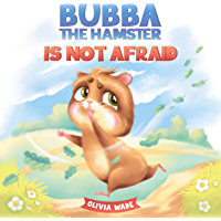 Bubba the Hamster Is Not Afraid: A Short Bedtime Story to Help Kids Overcome Their Fears and Stop Feeling Scared…