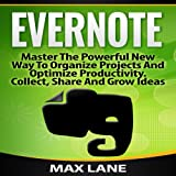 Evernote: Master the Powerful New Way to Organize Projects and Optimize Productivity - Collect, Share, and Grow Ideas
