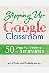 Stepping Up to Google Classroom: 50 Steps for Beginners to Get Started Kindle Edition