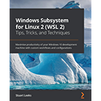 Windows Subsystem for Linux 2 (WSL 2) Tips, Tricks, and Techniques: Maximise productivity of your Windows 10 development…