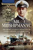 Mr Midshipman VC: The Short Accident-Prone Life of George Drewry, Gallipoli Hero