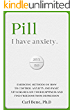 Pill - I have anxiety: Emerging Methods on How to Control Anxiety and Panic Attacks. Regain your Happiness and Find Freedom from Depression, Stress and Procrastination