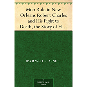 Mob Rule in New Orleans Robert Charles and His Fight to Death, the Story of His Life, Burning Human Beings Alive, Other…