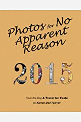 Photos for No Apparent Reason 2015: The stories behind those funny pictures at the end of each blog post at www.ATravelForTaste.com (PFNAR Book 1) Kindle Edition
