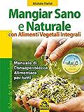 Mangiar sano e naturale con alimenti vegetali integrali: Manuale di consapevolezza alimentare per tutti