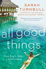 All Good Things: From Paris to Tahiti: Life and Longing Kindle Edition
