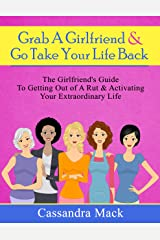 Grab A Girlfriend and Go Take Your Life Back: The Girlfriend's Guide To Getting Out of A Rut & Activating Your Extraordinary Life Kindle Edition