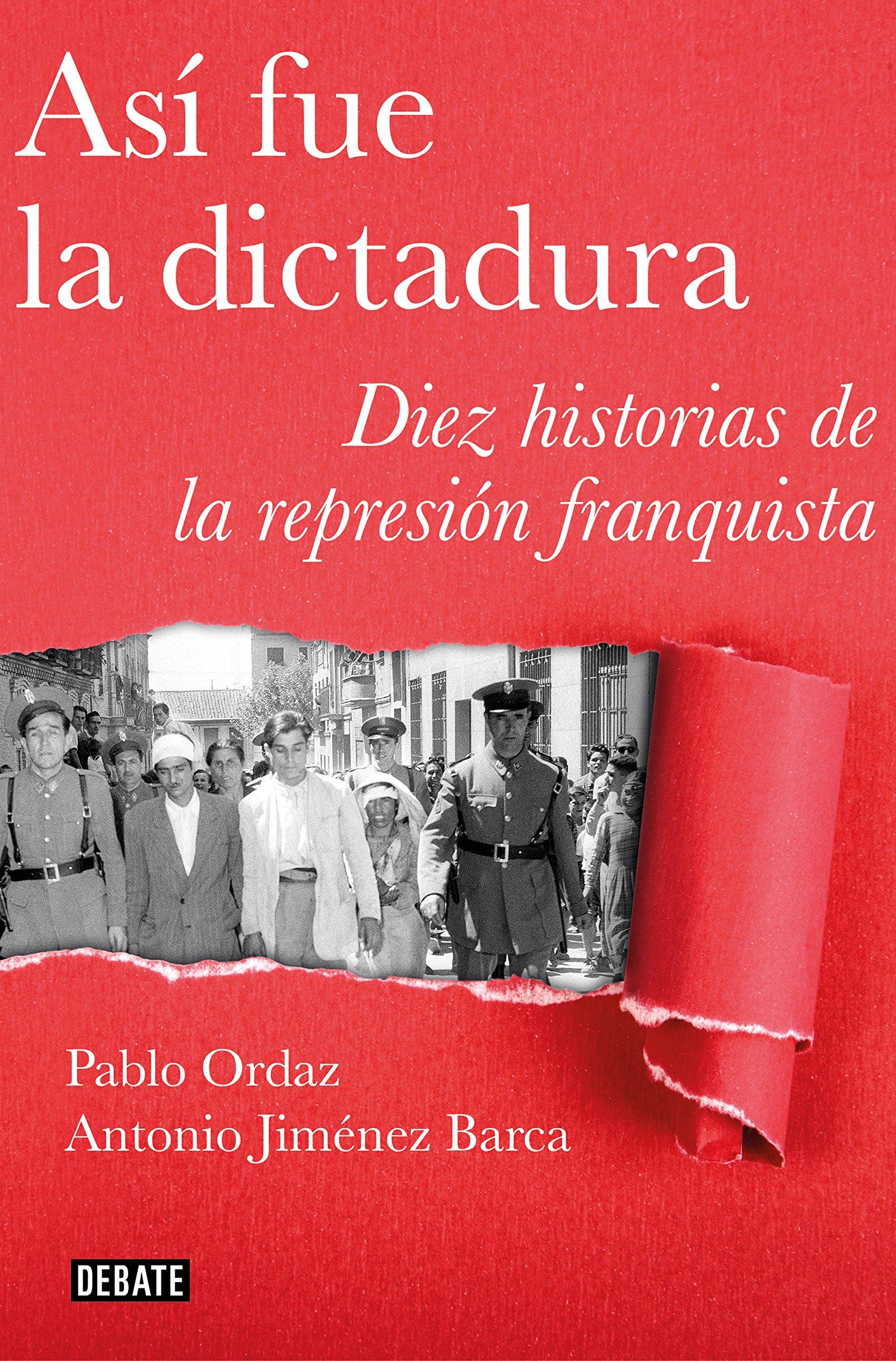 Así fue la dictadura: Diez historias de la represión franquista Crónica y Periodismo: Amazon.es: Ordaz, Pablo, Jiménez Barca, Antonio: Libros