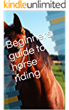 Beginners guide to horse riding (Beginners guide to horse care and riding Book 2)