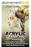 Acrylic Painting: Total Guide To Techniques For Portrait Painting, Landscape Painting, and Everything Else Acrylic (English Edition)