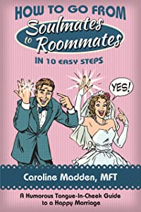 How to Go From Soul Mates to Roommates in 10 Easy Steps: (A Tongue-in-Cheek Guide to keeping the spark in marriage alive!)