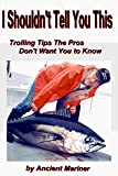 I shouldn't Tell You This: Trolling Tips the Pros Don't Want You to Know (Fishing Tips from the Ancient Mariner Book 1) (English Edition)