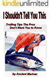 I shouldn't Tell You This: Trolling Tips the Pros Don't Want You to Know (Fishing Tips from the Ancient Mariner Book 1)