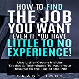 How to Find the Job You Want, Even if You Have Little to No Experience!: Use Little-Known Insider Tactics & Techniques to Vault Your Resume to the Top of the Pile