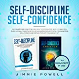 Self-Discipline, Self-Confidence: Program Your Mind for High Self-Esteem, Love & Compassion, Build Up Daily Habits, Develop an Unbeatable Mental Toughness & Willpower and Obtain the Life You Dream Of