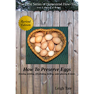 How To Preserve Eggs: Freezing, Pickling, Dehydrating, Larding, Water Glassing, & More (The Little Series of Homestead…