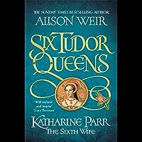 Six Tudor Queens: Katharine Parr, The Sixth Wife: Six Tudor Queens 6 (English Edition)