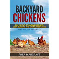 Backyard Chickens: Join the Fun of Raising Chickens, Coop Building and Delicious Fresh Eggs (Hint: Keep Your Girls Happy!) (Chicken Books Book 1)