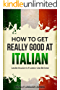 Italian: How to Get Really Good at Italian: Learn Italian to Fluency and Beyond (English Edition)