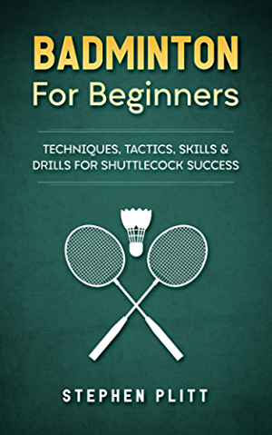 Badminton For Beginners: Techniques; Tactics; Skills; And Drills For Shuttlecock Success