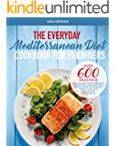 THE EVERYDAY MEDITERRANEAN DIET FOR BEGINNERS: Over 600 Delicious Quick and Easy Mediterranean Recipes for Improving Your Health, Burn Fat and Lose Weight
