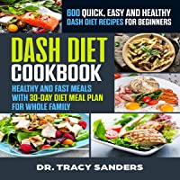 Dash Diet Cookbook: 600 Quick, Easy and Healthy Dash Diet Recipes for Beginners: Healthy and Fast Meals with 30-Day Diet Meal Plan for Whole Family