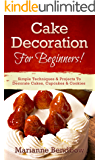 Cake Decorating: For Beginners! Simple Techniques & Projects To Decorate Cakes, Cupcakes & Cookies (Baking, Cake Decorating, Wedding Cake, Party Planning) (English Edition)