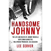 Handsome Johnny: The Life and Death of Johnny Rosselli: Gentleman Gangster, Hollywood Producer, CIA Assassin