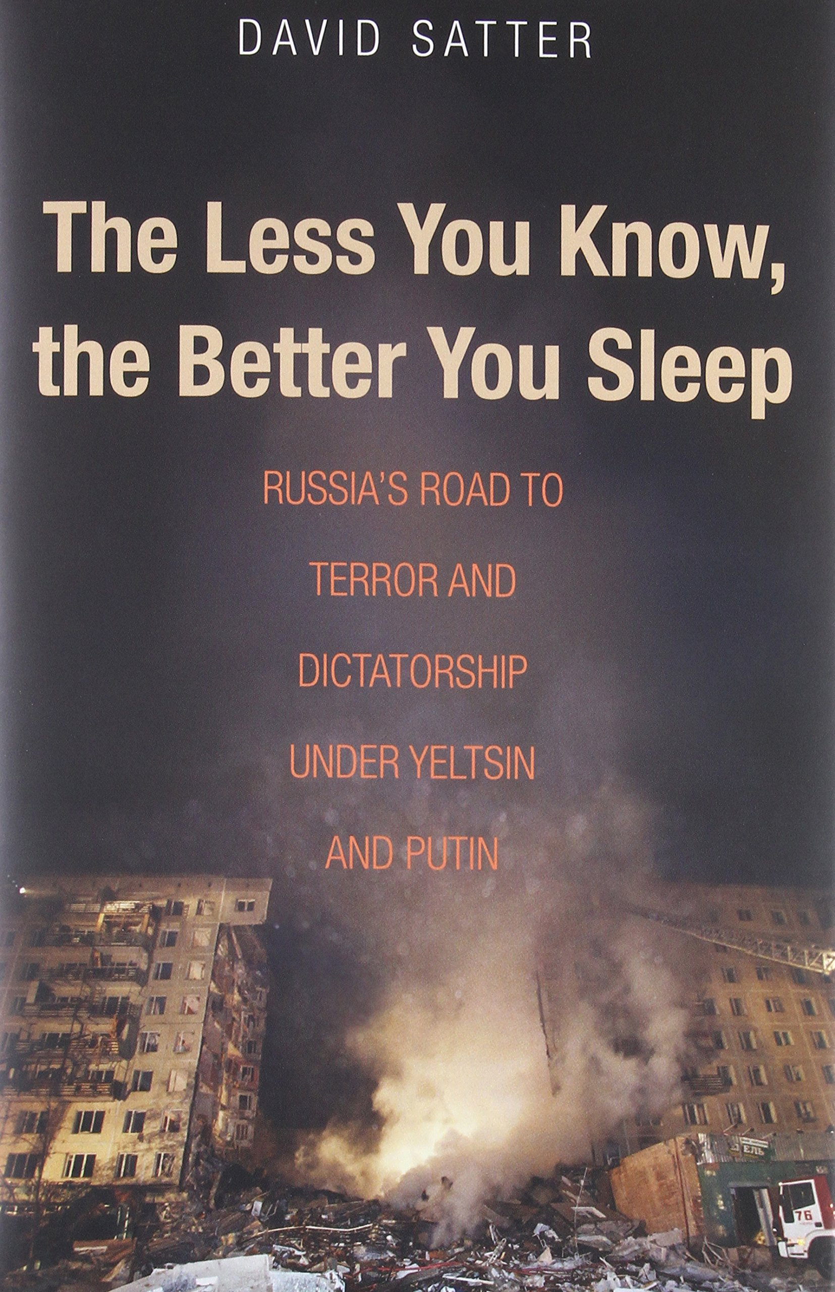 The Less You Know The Better You Sleep Russias Road To Terror And Dictatorship Under Yeltsin And Putin Amazon Co Uk David Satter  Books
