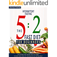 Intermittent Fasting: 5:2 Fast Diet For Beginners (Lose Weight, Stay Health And Live Longer. Includes Meal Plans For Fasting And Non-Fasting Days!)