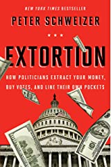 Extortion: How Politicians Extract Your Money, Buy Votes, and Line Their Own Pockets Kindle Edition