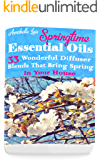Springtime Essential Oils: 33 Wonderful Diffuser Blends That Bring Spring In Your House: (Young Living Essential Oils Guide, Essential Oils Book, Essential Oils For Weight Loss)