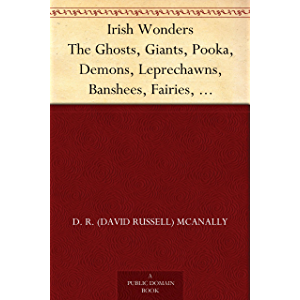 Irish Wonders The Ghosts, Giants, Pooka, Demons, Leprechawns, Banshees, Fairies, Witches, Widows, Old Maids, and other…