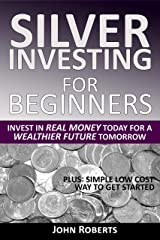 Silver Investing For Beginners: Invest In Real Money Today For A Wealthier Future Tomorrow Kindle Edition