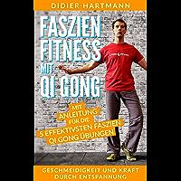 Faszien Fitness mit Qi Gong: Mit Anleitung für die 5 effektivsten Faszien Qi Gong Übungen – Geschmeidigkeit und Kraft durch Entspannung (German Edition)